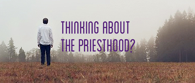 Thinking about the Priesthood?